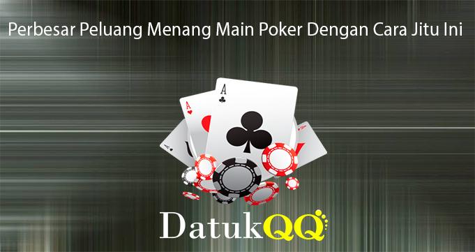 Perbesar Peluang Menang Main Poker Dengan Cara Jitu Ini